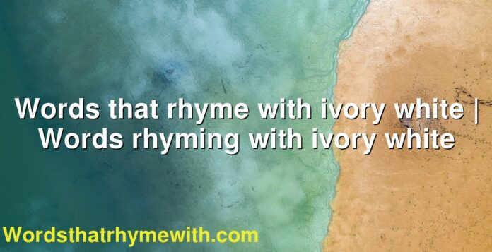 Words that rhyme with ivory white | Words rhyming with ivory white