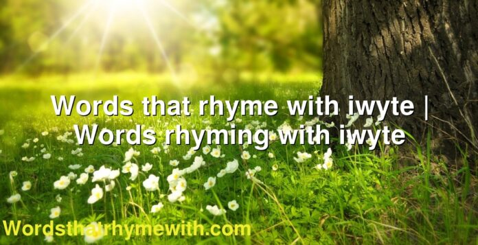 Words that rhyme with iwyte | Words rhyming with iwyte