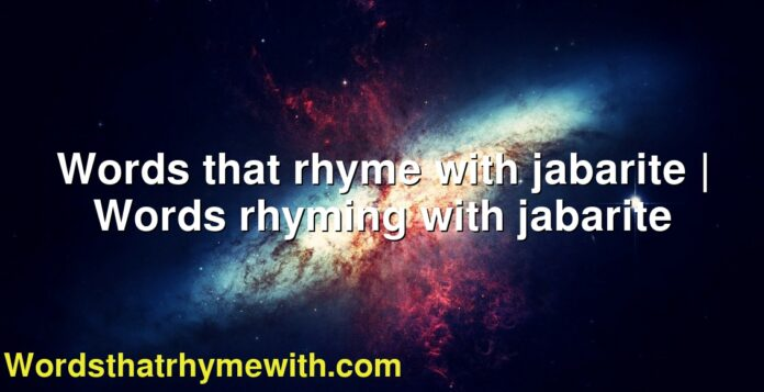 Words that rhyme with jabarite   Words rhyming with jabarite