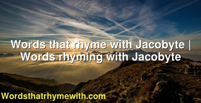 Words that rhyme with Jacobyte | Words rhyming with Jacobyte