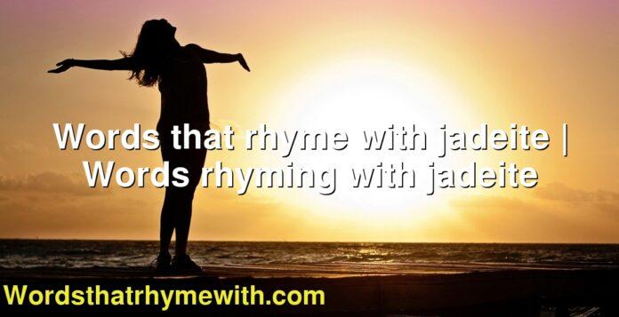 Words that rhyme with jadeite   Words rhyming with jadeite