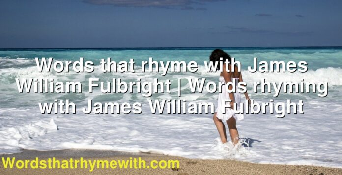 Words that rhyme with James William Fulbright | Words rhyming with James William Fulbright