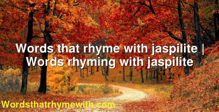 Words that rhyme with jaspilite   Words rhyming with jaspilite