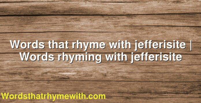 Words that rhyme with jefferisite | Words rhyming with jefferisite