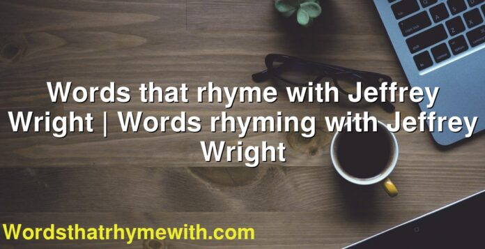 Words that rhyme with Jeffrey Wright | Words rhyming with Jeffrey Wright