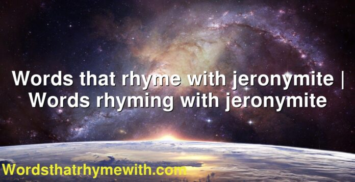 Words that rhyme with jeronymite | Words rhyming with jeronymite