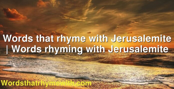 Words that rhyme with Jerusalemite | Words rhyming with Jerusalemite