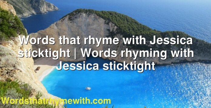 Words that rhyme with Jessica sticktight   Words rhyming with Jessica sticktight