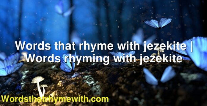 Words that rhyme with jezekite | Words rhyming with jezekite