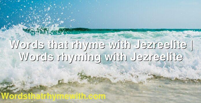 Words that rhyme with Jezreelite | Words rhyming with Jezreelite