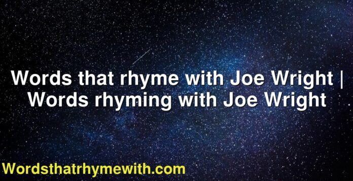 Words that rhyme with Joe Wright | Words rhyming with Joe Wright