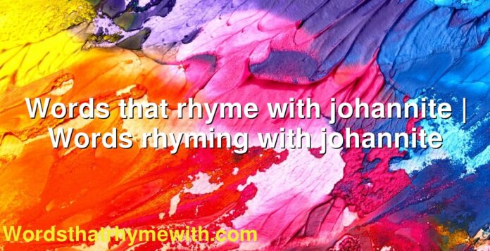 Words that rhyme with johannite   Words rhyming with johannite