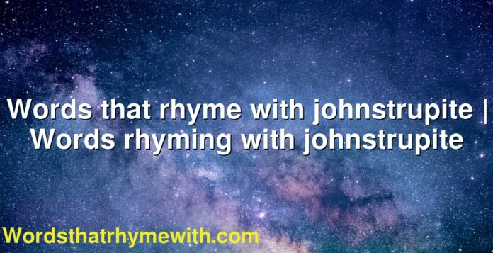 Words that rhyme with johnstrupite | Words rhyming with johnstrupite