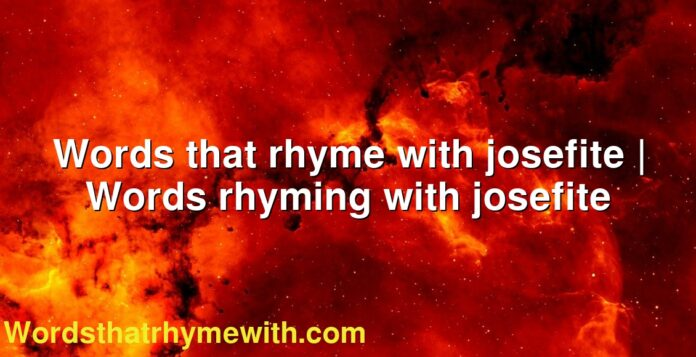 Words that rhyme with josefite | Words rhyming with josefite