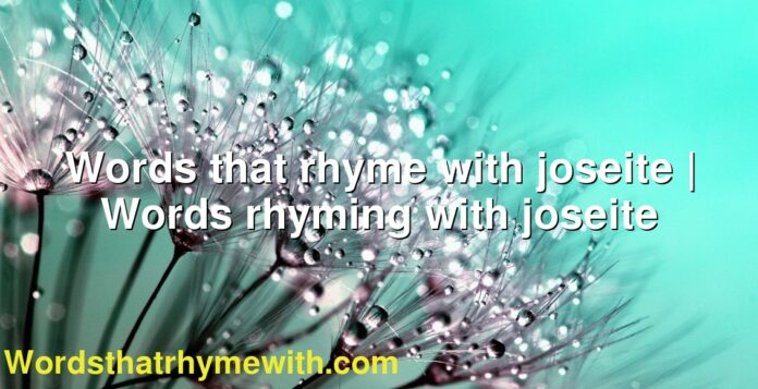 Words that rhyme with joseite | Words rhyming with joseite