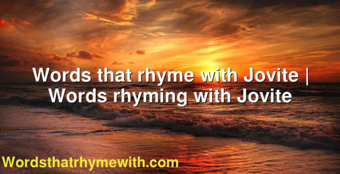 Words that rhyme with Jovite | Words rhyming with Jovite