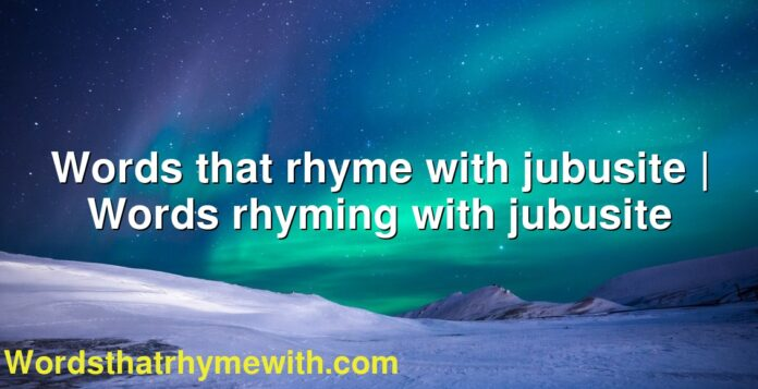 Words that rhyme with jubusite   Words rhyming with jubusite