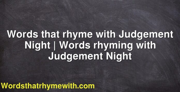 Words that rhyme with Judgement Night | Words rhyming with Judgement Night