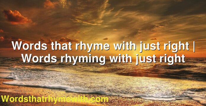 Words that rhyme with just right | Words rhyming with just right