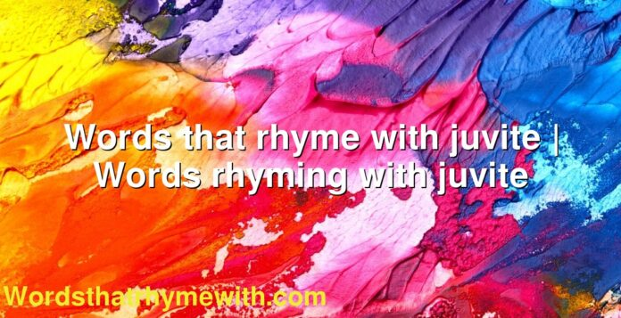 Words that rhyme with juvite | Words rhyming with juvite