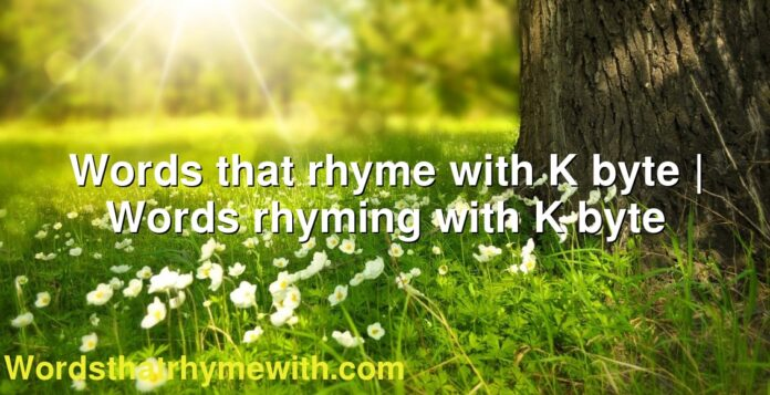 Words that rhyme with K byte | Words rhyming with K byte