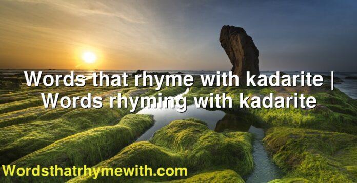 Words that rhyme with kadarite | Words rhyming with kadarite