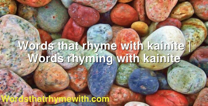 Words that rhyme with kainite | Words rhyming with kainite
