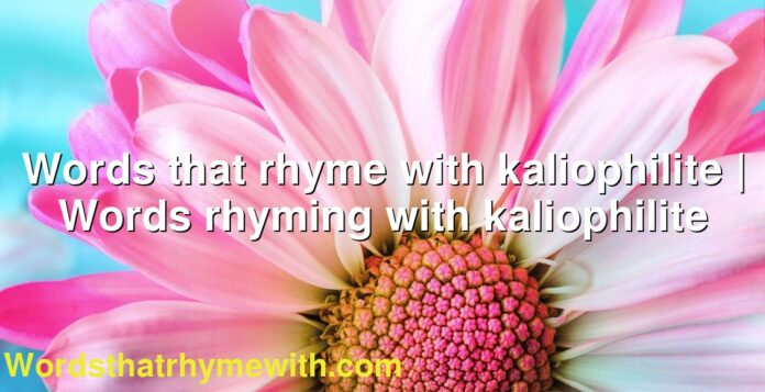 Words that rhyme with kaliophilite   Words rhyming with kaliophilite