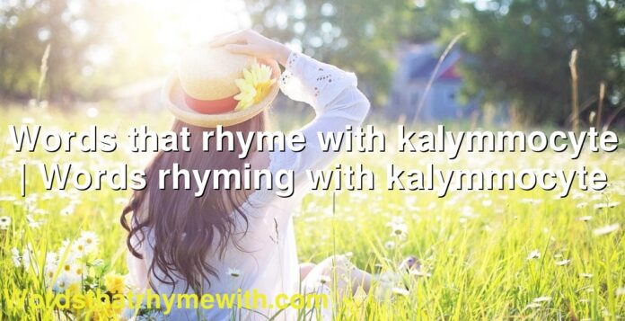 Words that rhyme with kalymmocyte | Words rhyming with kalymmocyte