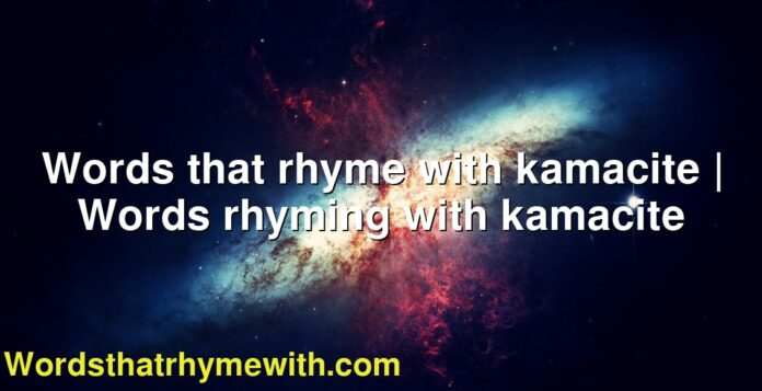 Words that rhyme with kamacite | Words rhyming with kamacite