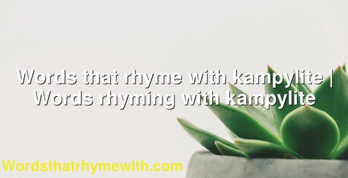Words that rhyme with kampylite   Words rhyming with kampylite