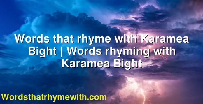 Words that rhyme with Karamea Bight | Words rhyming with Karamea Bight