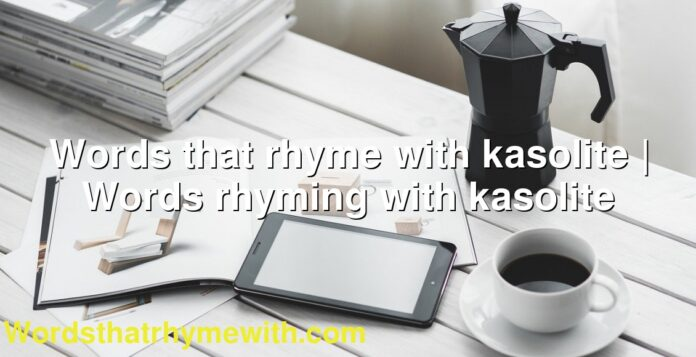 Words that rhyme with kasolite | Words rhyming with kasolite