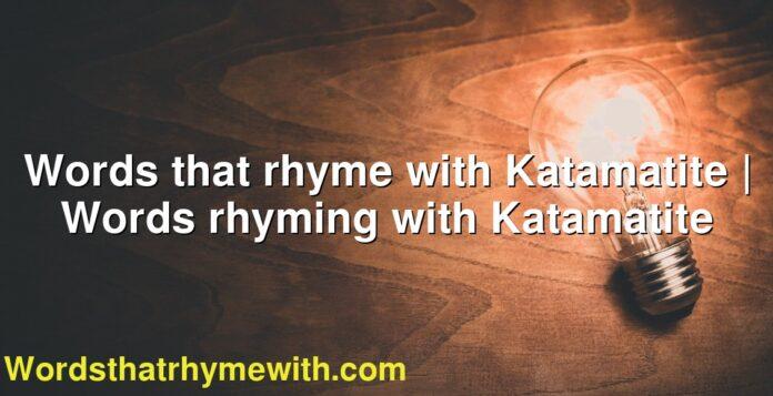 Words that rhyme with Katamatite   Words rhyming with Katamatite