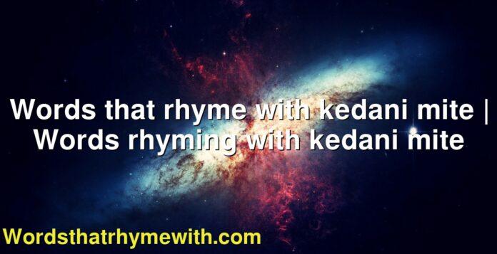Words that rhyme with kedani mite   Words rhyming with kedani mite