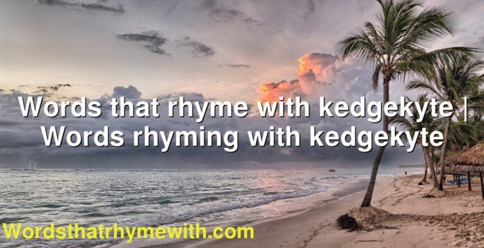 Words that rhyme with kedgekyte | Words rhyming with kedgekyte