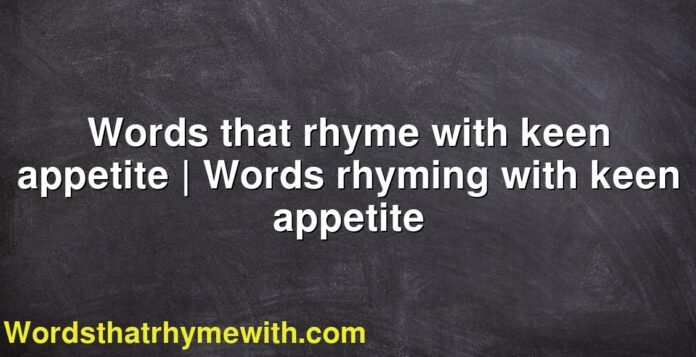 Words that rhyme with keen appetite | Words rhyming with keen appetite