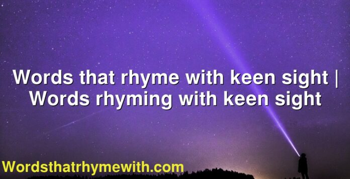 Words that rhyme with keen sight | Words rhyming with keen sight