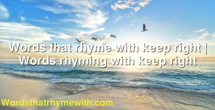 Words that rhyme with keep right | Words rhyming with keep right