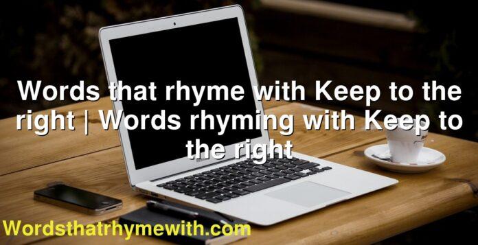 Words that rhyme with Keep to the right   Words rhyming with Keep to the right