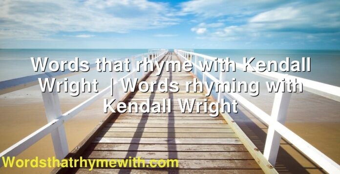 Words that rhyme with Kendall Wright | Words rhyming with Kendall Wright