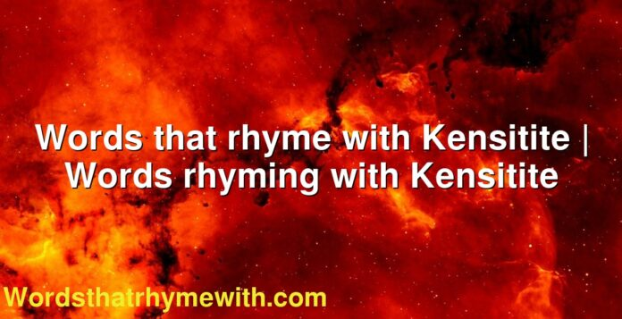Words that rhyme with Kensitite | Words rhyming with Kensitite