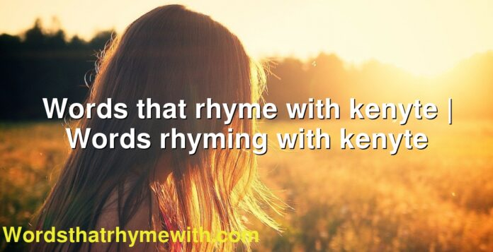 Words that rhyme with kenyte | Words rhyming with kenyte