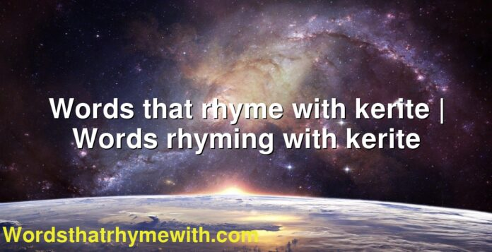 Words that rhyme with kerite | Words rhyming with kerite