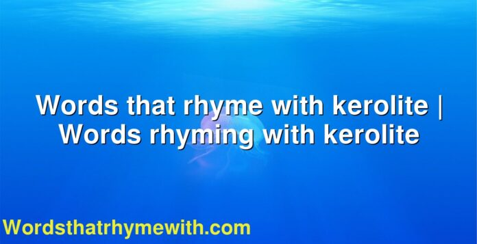 Words that rhyme with kerolite | Words rhyming with kerolite