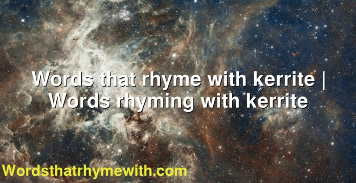 Words that rhyme with kerrite | Words rhyming with kerrite