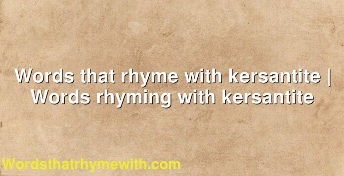 Words that rhyme with kersantite | Words rhyming with kersantite