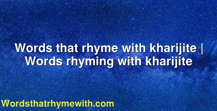 Words that rhyme with kharijite   Words rhyming with kharijite