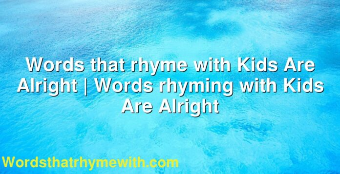 Words that rhyme with Kids Are Alright | Words rhyming with Kids Are Alright