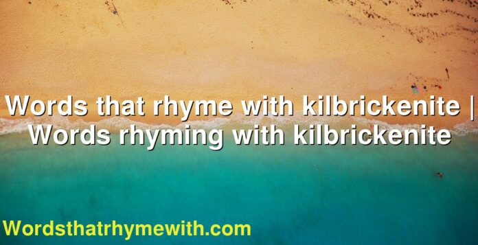 Words that rhyme with kilbrickenite | Words rhyming with kilbrickenite